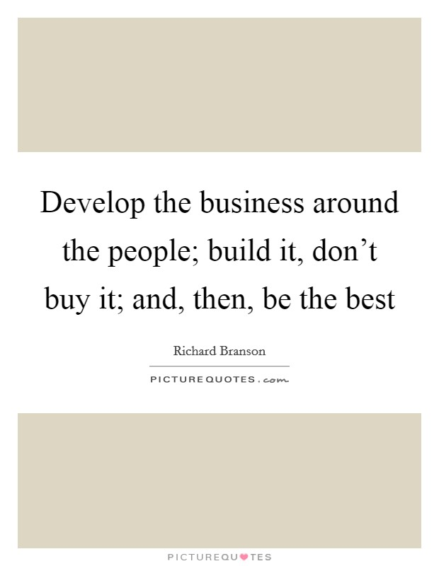 Develop the business around the people; build it, don't buy it; and, then, be the best Picture Quote #1