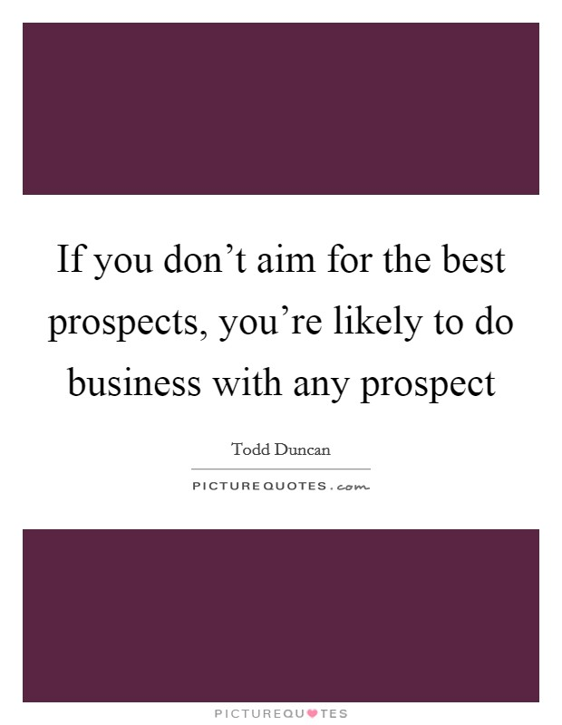 If you don't aim for the best prospects, you're likely to do business with any prospect Picture Quote #1
