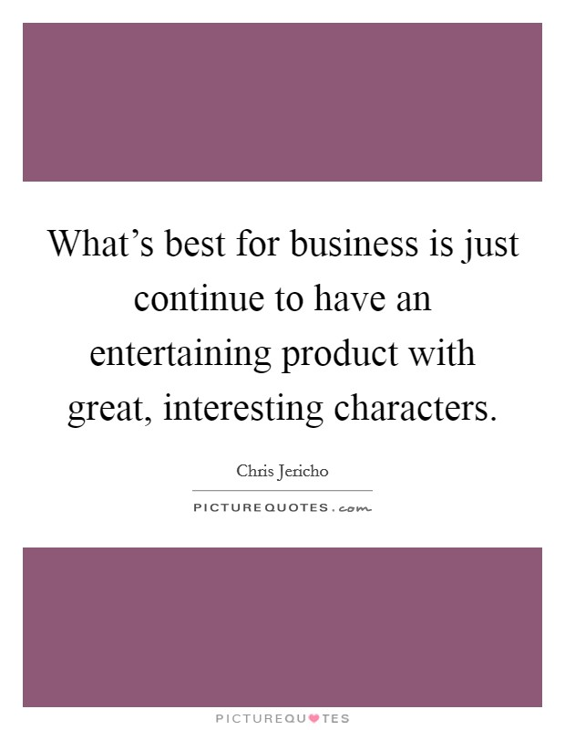 What's best for business is just continue to have an entertaining product with great, interesting characters Picture Quote #1