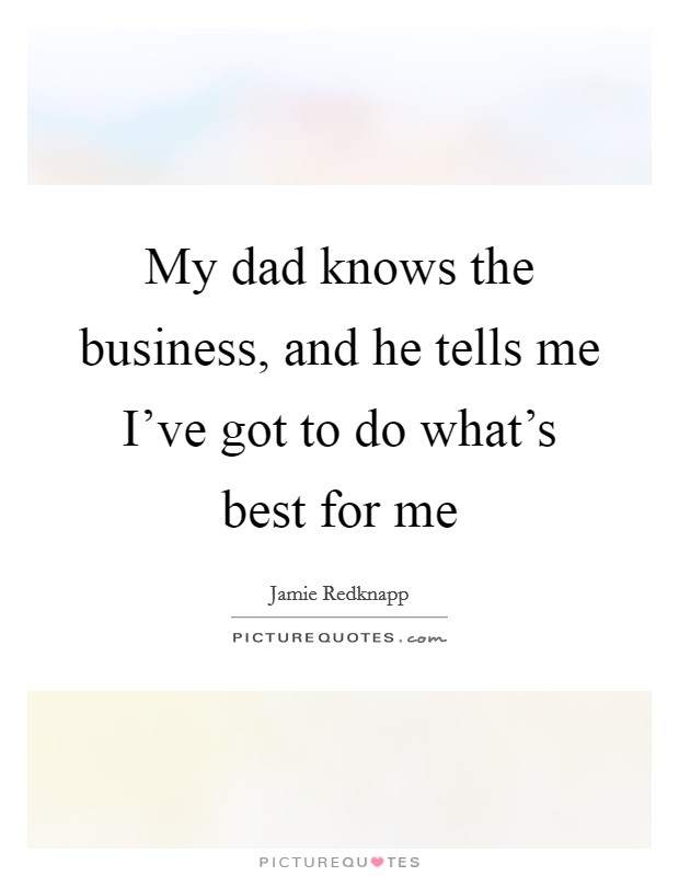 My dad knows the business, and he tells me I've got to do what's best for me Picture Quote #1