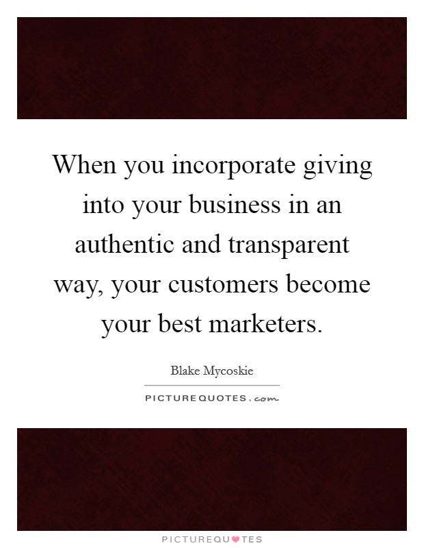 When you incorporate giving into your business in an authentic and transparent way, your customers become your best marketers Picture Quote #1