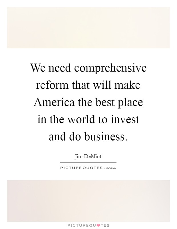 We need comprehensive reform that will make America the best place in the world to invest and do business Picture Quote #1