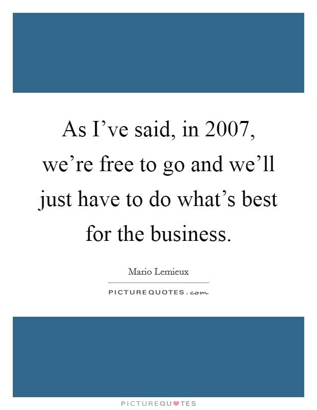 As I've said, in 2007, we're free to go and we'll just have to do what's best for the business Picture Quote #1