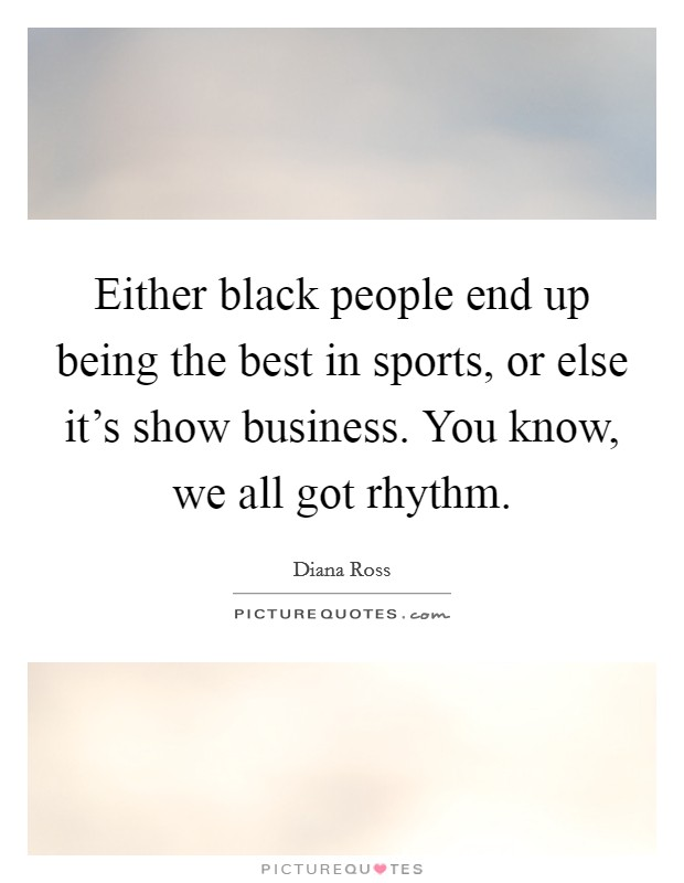 Either black people end up being the best in sports, or else it's show business. You know, we all got rhythm Picture Quote #1