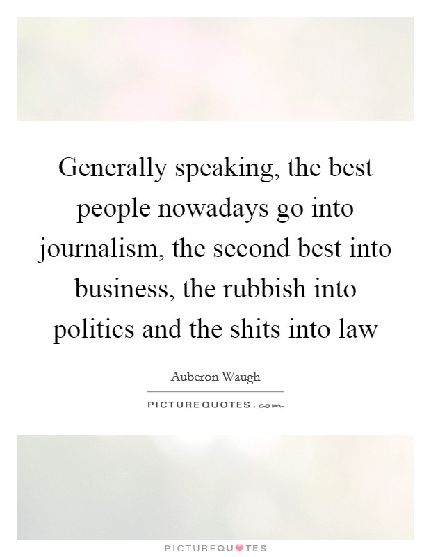 Generally speaking, the best people nowadays go into journalism, the second best into business, the rubbish into politics and the shits into law Picture Quote #1