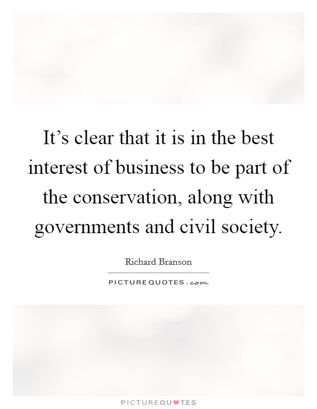 It's clear that it is in the best interest of business to be part of the conservation, along with governments and civil society Picture Quote #1