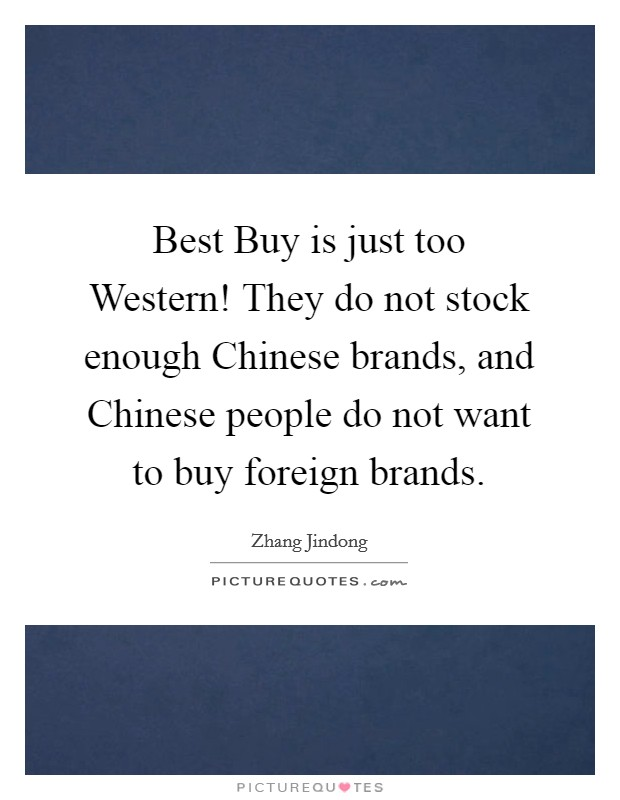 Best Buy is just too Western! They do not stock enough Chinese brands, and Chinese people do not want to buy foreign brands Picture Quote #1