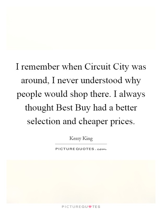 I remember when Circuit City was around, I never understood why people would shop there. I always thought Best Buy had a better selection and cheaper prices Picture Quote #1