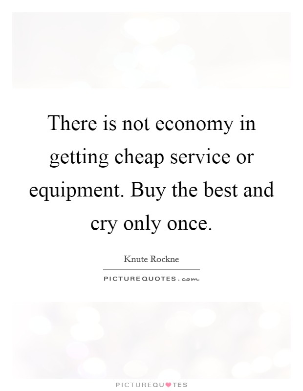 There is not economy in getting cheap service or equipment. Buy the best and cry only once Picture Quote #1