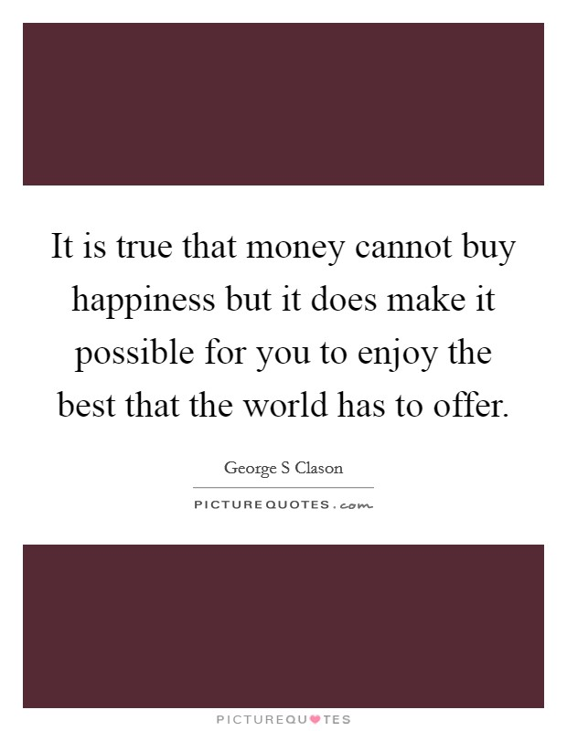 It is true that money cannot buy happiness but it does make it possible for you to enjoy the best that the world has to offer Picture Quote #1