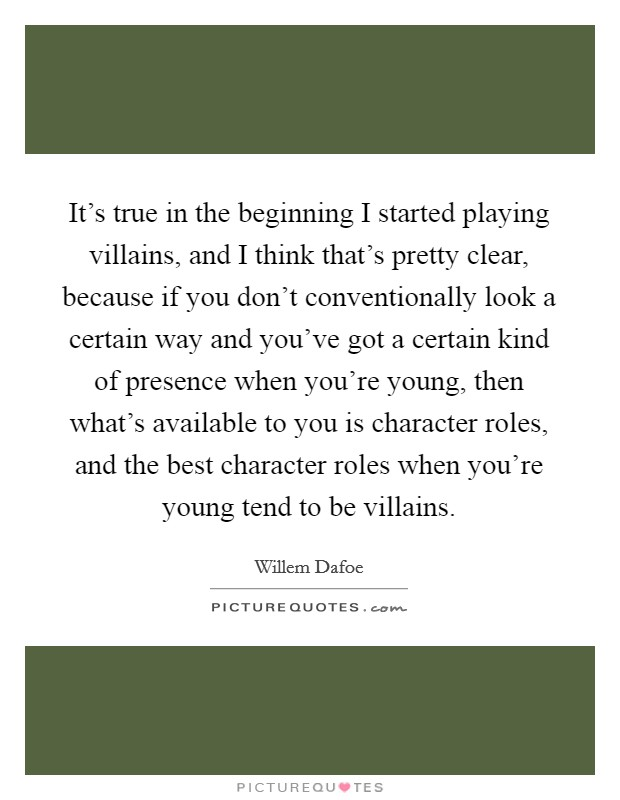 It's true in the beginning I started playing villains, and I think that's pretty clear, because if you don't conventionally look a certain way and you've got a certain kind of presence when you're young, then what's available to you is character roles, and the best character roles when you're young tend to be villains Picture Quote #1