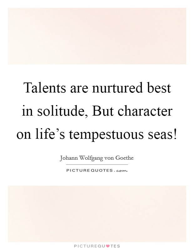 Talents are nurtured best in solitude, But character on life's tempestuous seas! Picture Quote #1