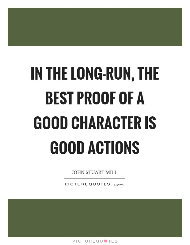 In the long-run, the best proof of a good character is good actions Picture Quote #1