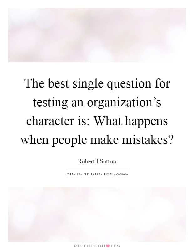 The best single question for testing an organization's character is: What happens when people make mistakes? Picture Quote #1