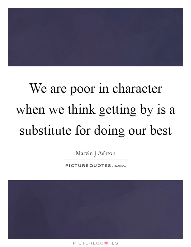 We are poor in character when we think getting by is a substitute for doing our best Picture Quote #1