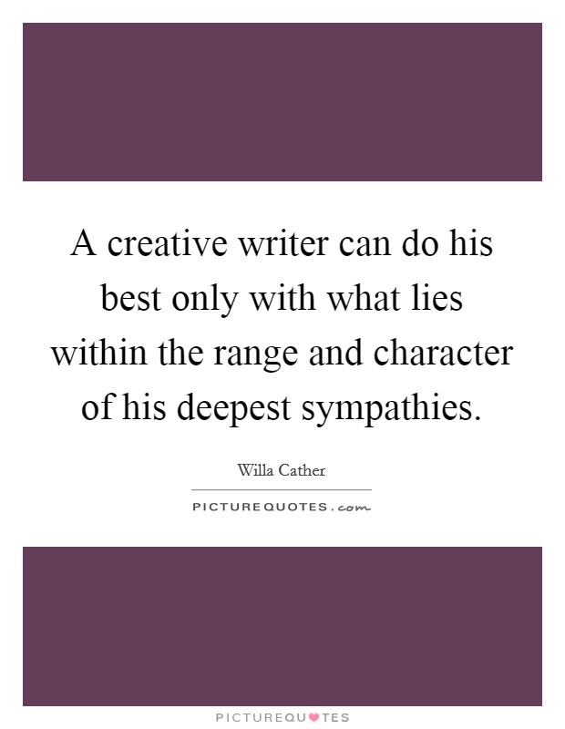 A creative writer can do his best only with what lies within the range and character of his deepest sympathies Picture Quote #1
