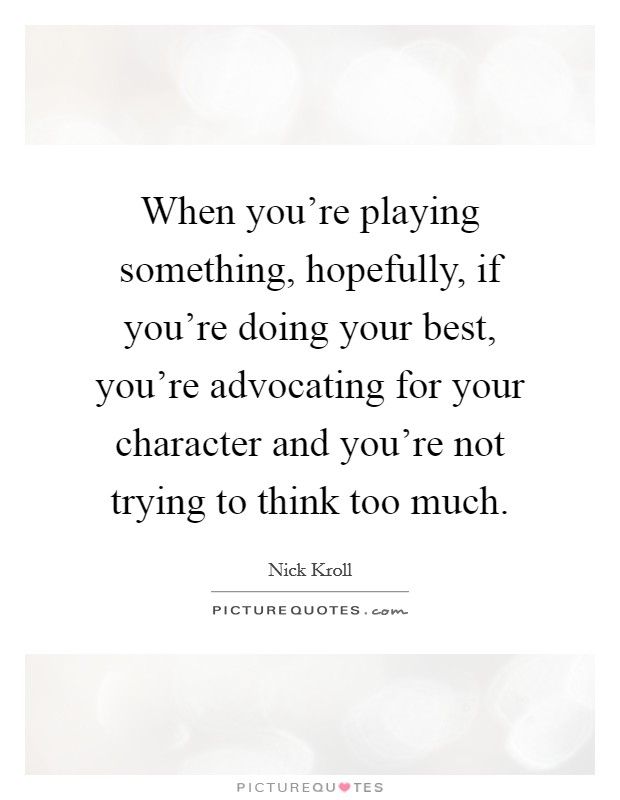 When you're playing something, hopefully, if you're doing your best, you're advocating for your character and you're not trying to think too much Picture Quote #1