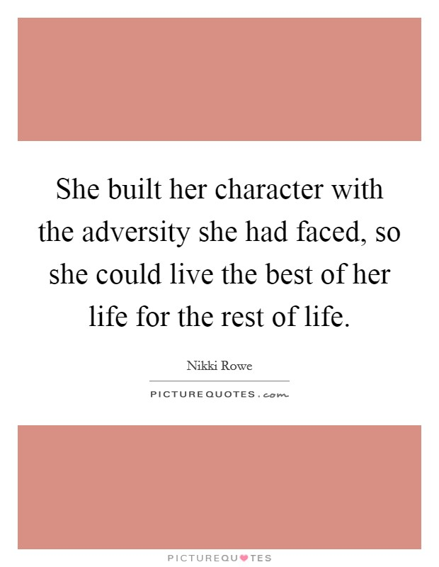 She built her character with the adversity she had faced, so she could live the best of her life for the rest of life Picture Quote #1