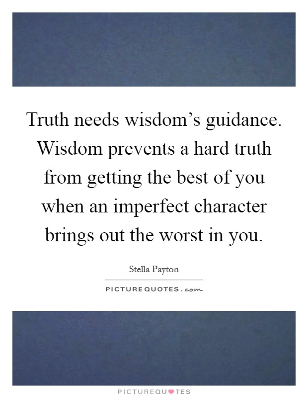 Truth needs wisdom's guidance. Wisdom prevents a hard truth from getting the best of you when an imperfect character brings out the worst in you Picture Quote #1