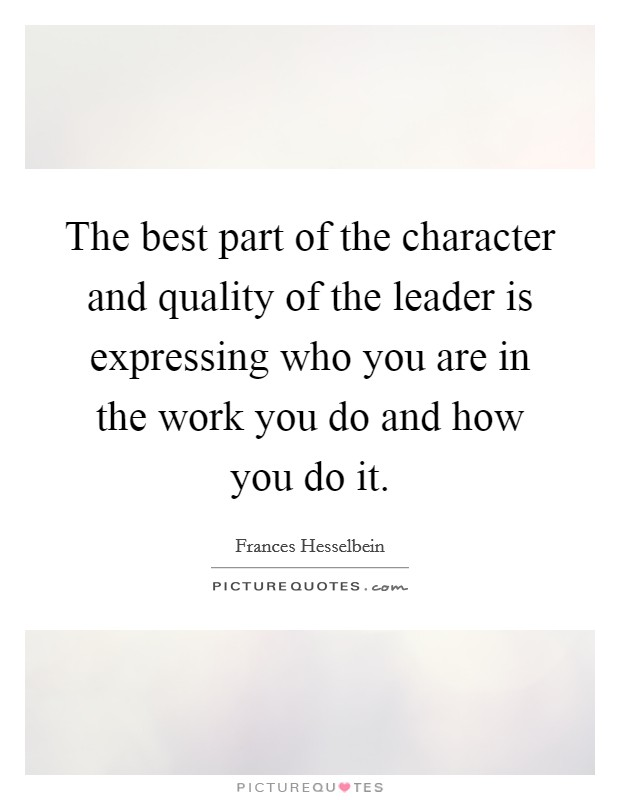 The best part of the character and quality of the leader is expressing who you are in the work you do and how you do it. Picture Quote #1