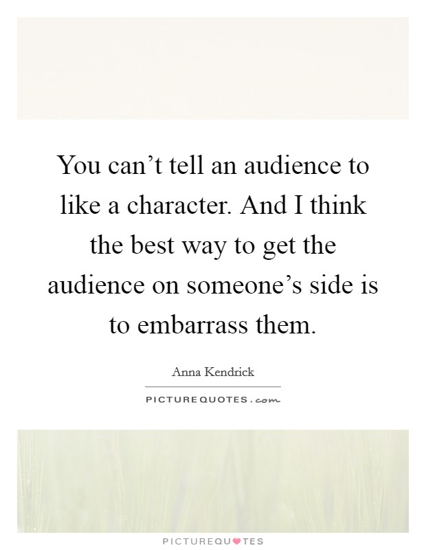 You can't tell an audience to like a character. And I think the best way to get the audience on someone's side is to embarrass them Picture Quote #1