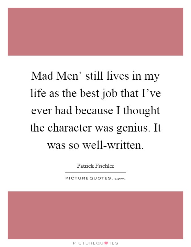 Mad Men' still lives in my life as the best job that I've ever had because I thought the character was genius. It was so well-written Picture Quote #1