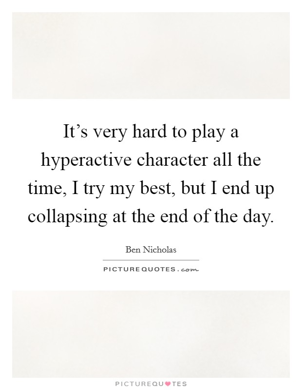 It's very hard to play a hyperactive character all the time, I try my best, but I end up collapsing at the end of the day Picture Quote #1