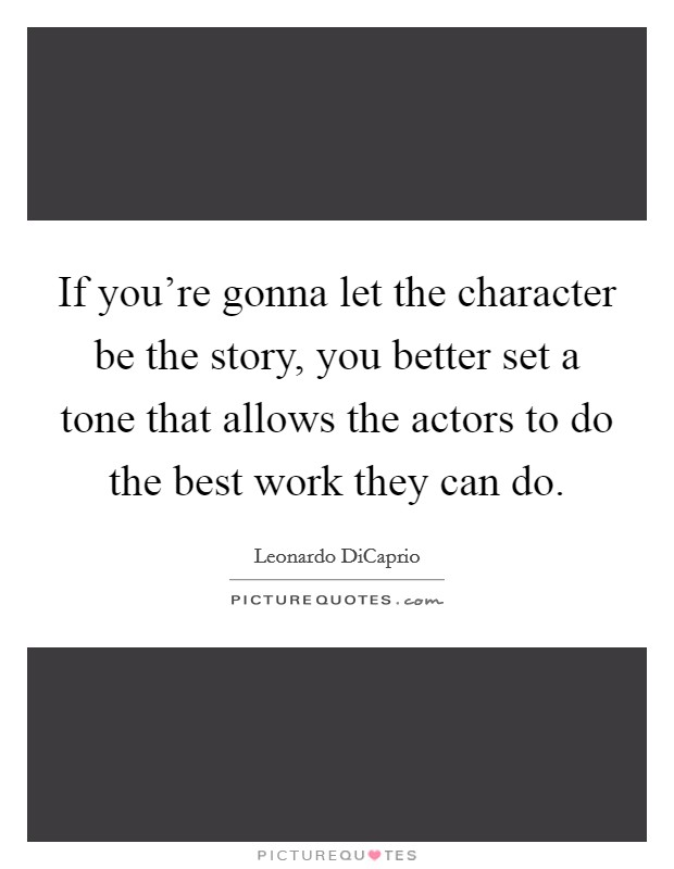 If you're gonna let the character be the story, you better set a tone that allows the actors to do the best work they can do Picture Quote #1