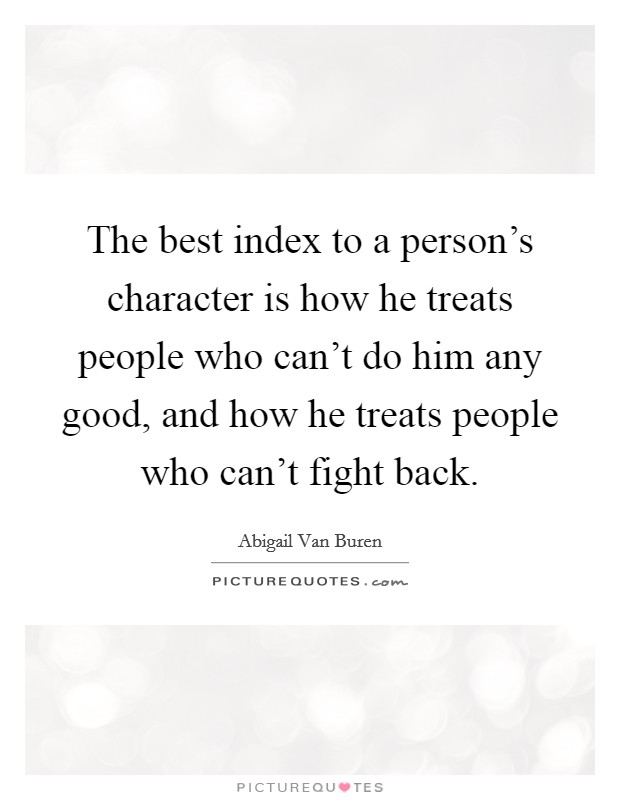 The best index to a person's character is how he treats people who can't do him any good, and how he treats people who can't fight back Picture Quote #1