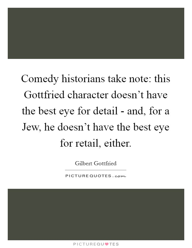 Comedy historians take note: this Gottfried character doesn't have the best eye for detail - and, for a Jew, he doesn't have the best eye for retail, either Picture Quote #1