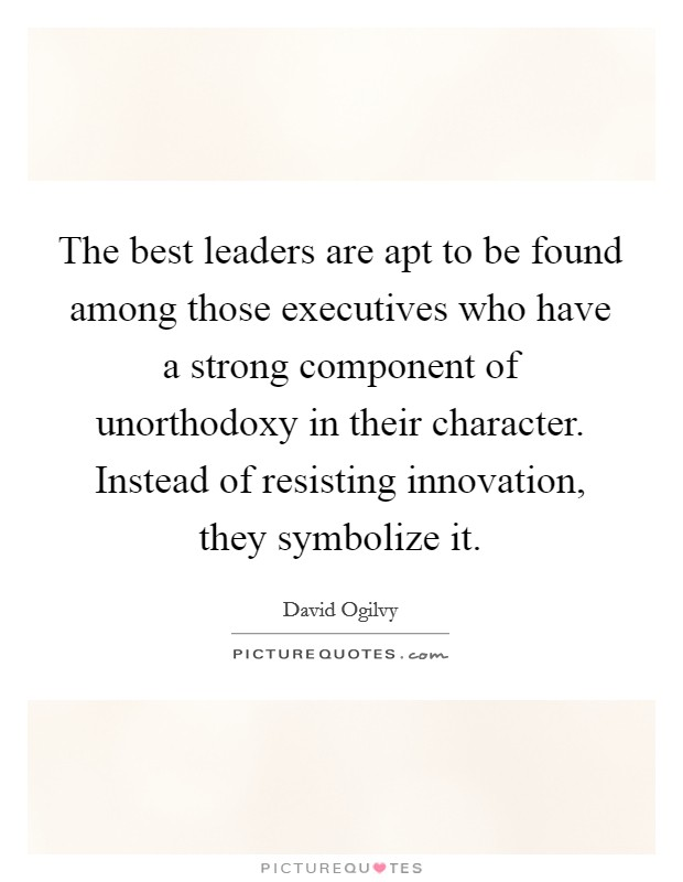 The best leaders are apt to be found among those executives who have a strong component of unorthodoxy in their character. Instead of resisting innovation, they symbolize it Picture Quote #1