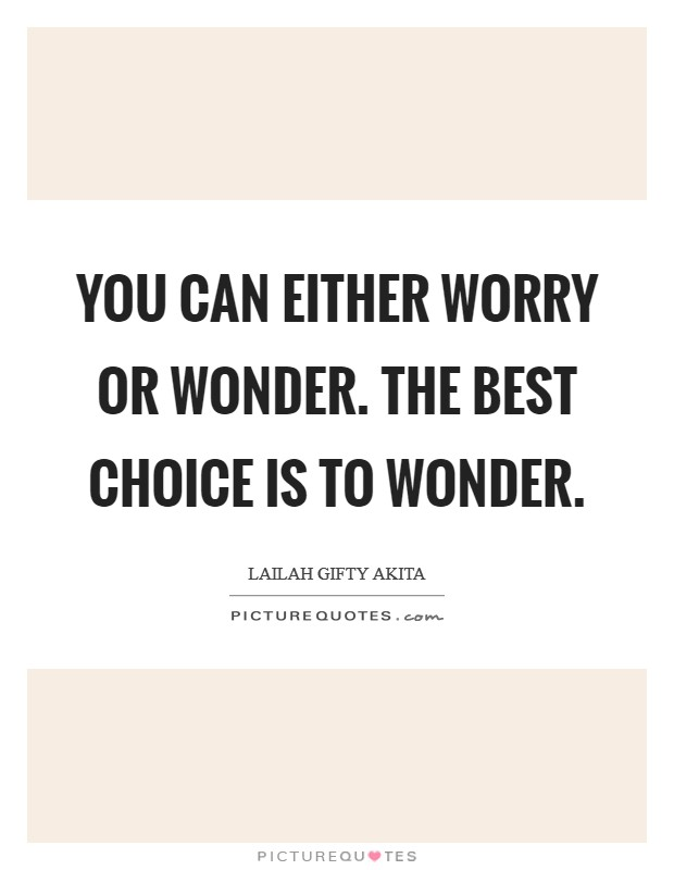 You can either worry or wonder. The best choice is to wonder Picture Quote #1