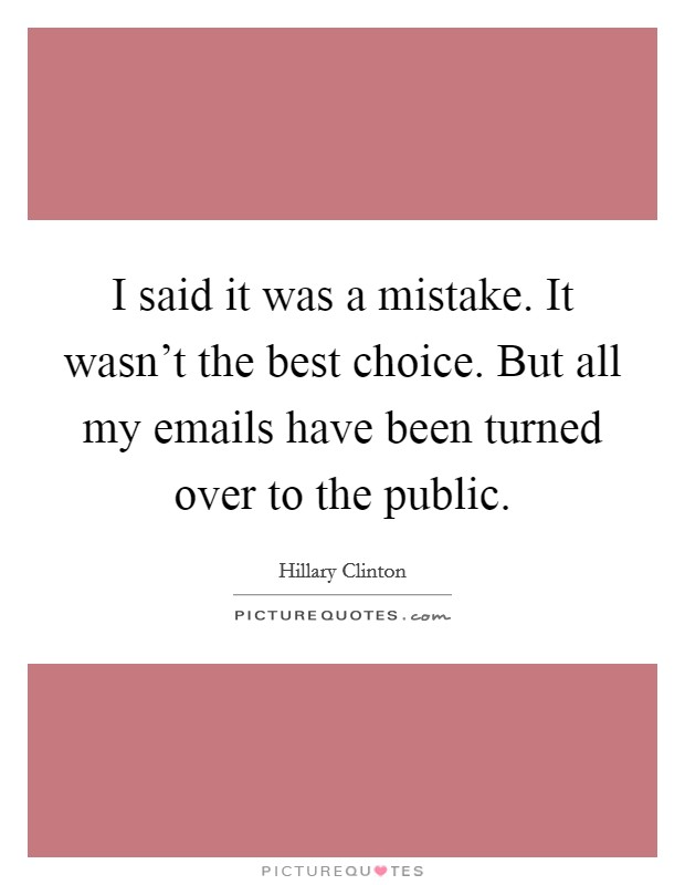 I said it was a mistake. It wasn't the best choice. But all my emails have been turned over to the public Picture Quote #1
