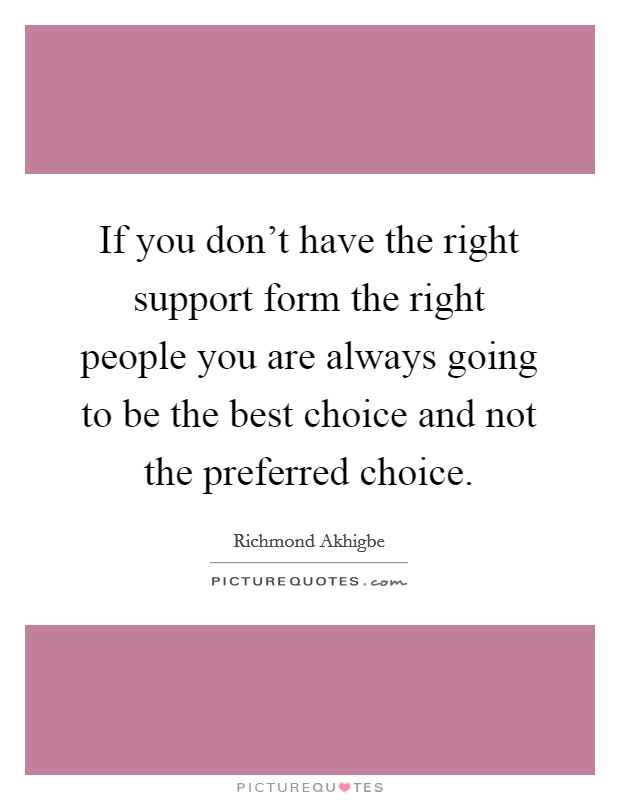 If you don't have the right support form the right people you are always going to be the best choice and not the preferred choice Picture Quote #1