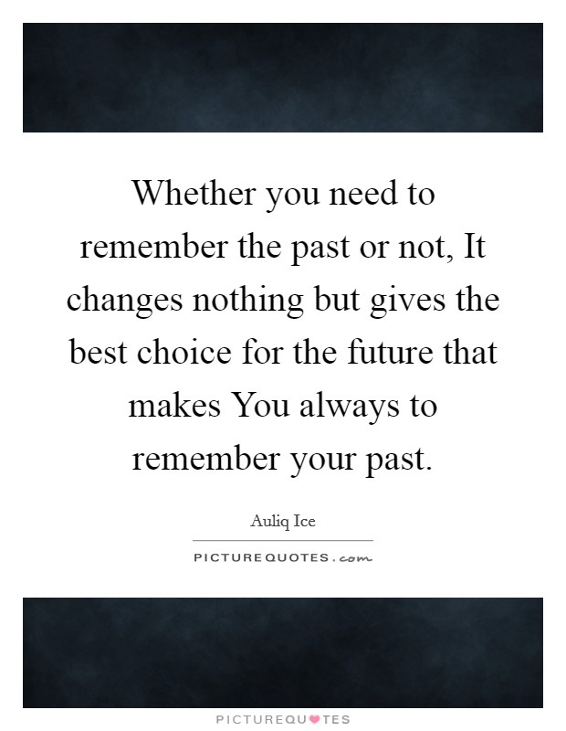 Whether you need to remember the past or not, It changes nothing but gives the best choice for the future that makes You always to remember your past Picture Quote #1