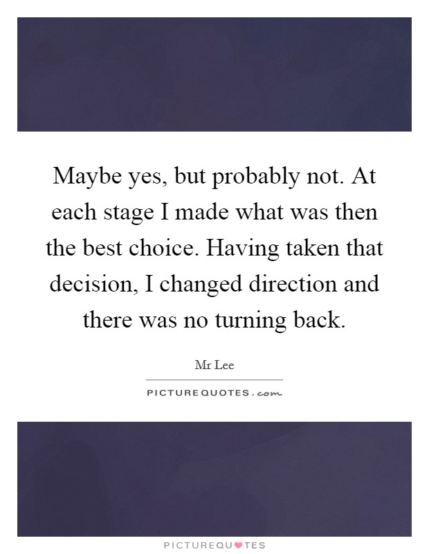 Maybe yes, but probably not. At each stage I made what was then the best choice. Having taken that decision, I changed direction and there was no turning back Picture Quote #1