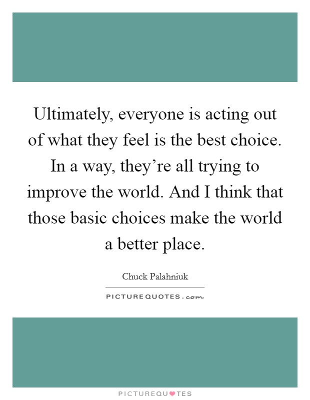 Ultimately, everyone is acting out of what they feel is the best choice. In a way, they're all trying to improve the world. And I think that those basic choices make the world a better place Picture Quote #1