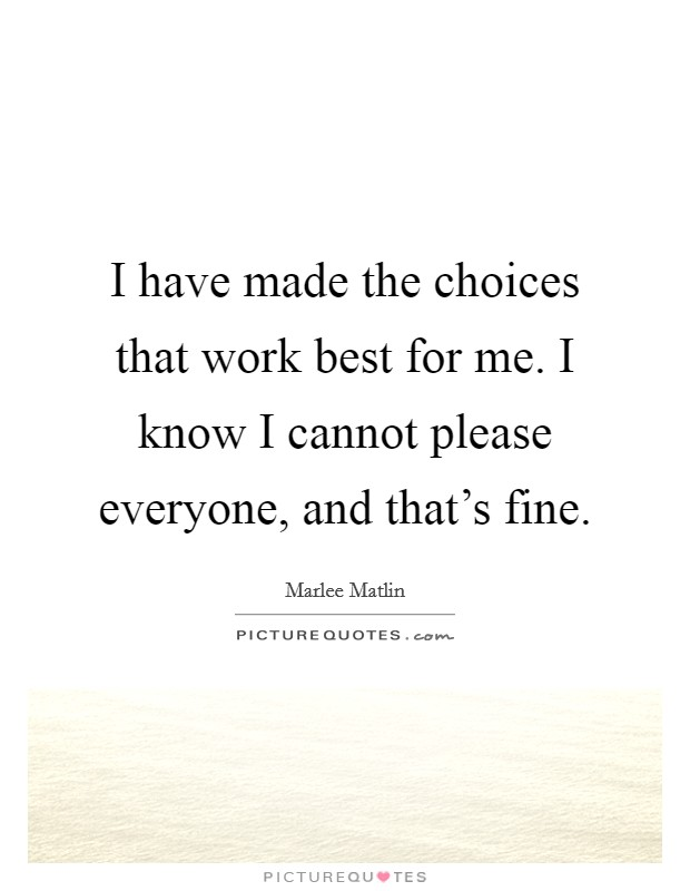 I have made the choices that work best for me. I know I cannot please everyone, and that's fine Picture Quote #1