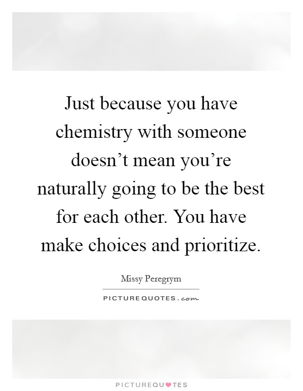 Just because you have chemistry with someone doesn't mean you're naturally going to be the best for each other. You have make choices and prioritize Picture Quote #1