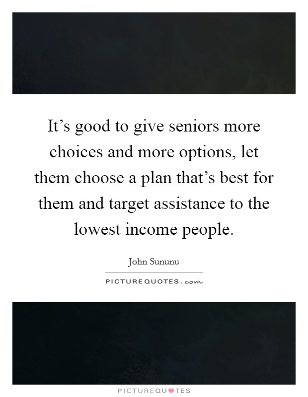 It's good to give seniors more choices and more options, let them choose a plan that's best for them and target assistance to the lowest income people Picture Quote #1