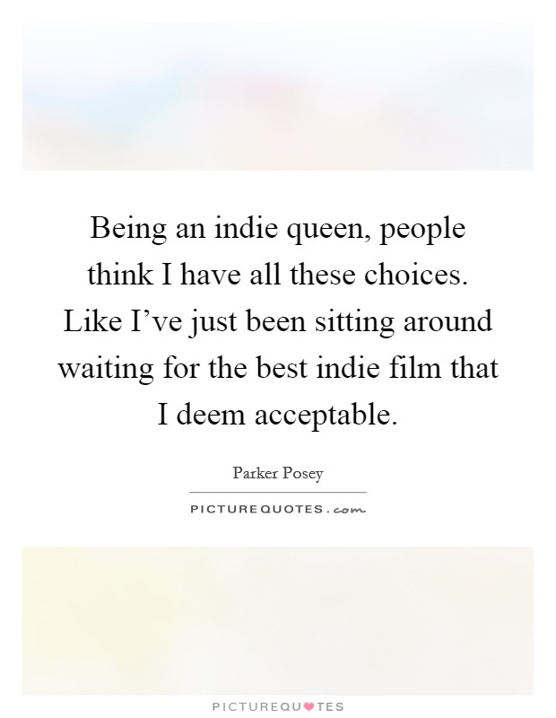 Being an indie queen, people think I have all these choices. Like I've just been sitting around waiting for the best indie film that I deem acceptable Picture Quote #1