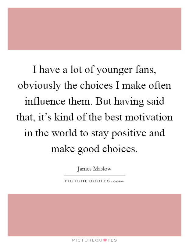 I have a lot of younger fans, obviously the choices I make often influence them. But having said that, it's kind of the best motivation in the world to stay positive and make good choices Picture Quote #1