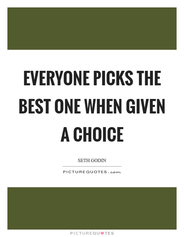 Everyone picks the best one when given a choice Picture Quote #1