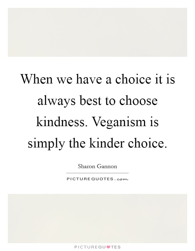 When we have a choice it is always best to choose kindness. Veganism is simply the kinder choice Picture Quote #1