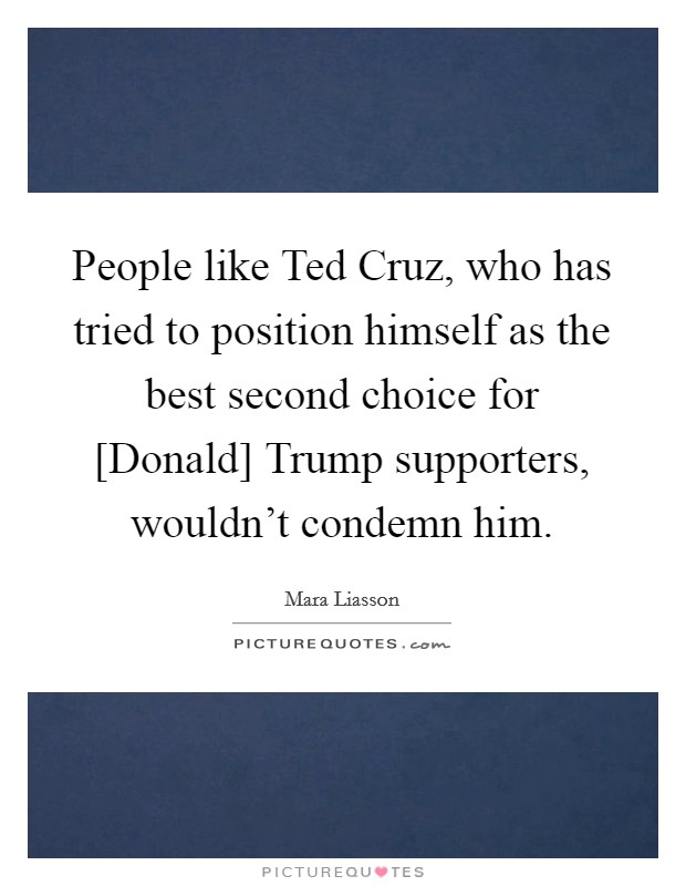 People like Ted Cruz, who has tried to position himself as the best second choice for [Donald] Trump supporters, wouldn't condemn him Picture Quote #1