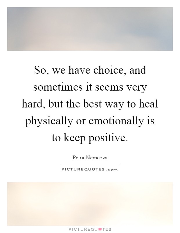 So, we have choice, and sometimes it seems very hard, but the best way to heal physically or emotionally is to keep positive Picture Quote #1