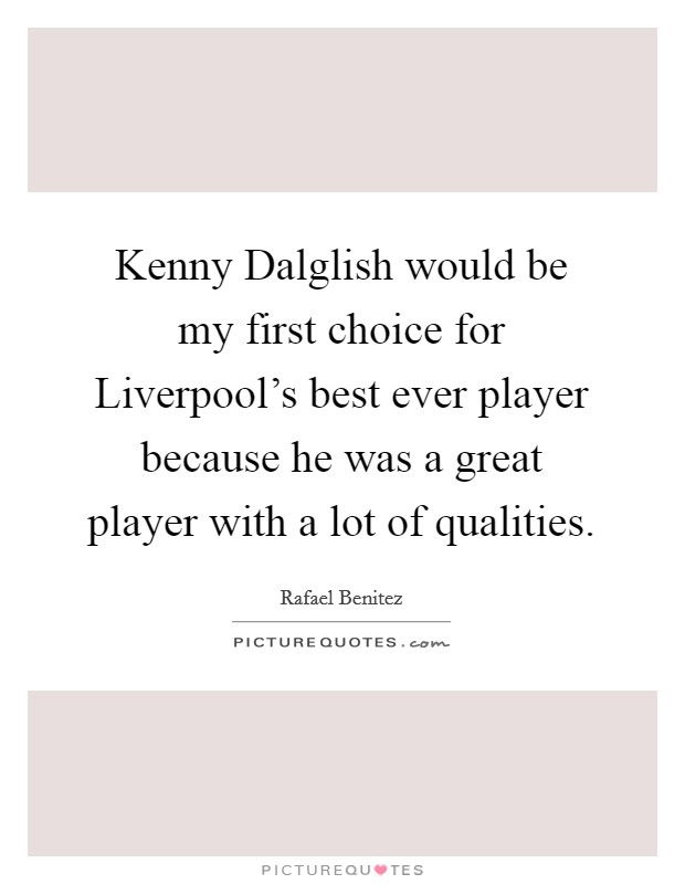 Kenny Dalglish would be my first choice for Liverpool's best ever player because he was a great player with a lot of qualities Picture Quote #1
