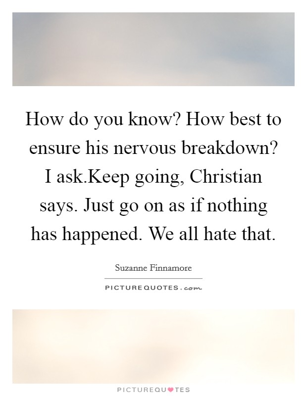 How do you know? How best to ensure his nervous breakdown? I ask.Keep going, Christian says. Just go on as if nothing has happened. We all hate that Picture Quote #1