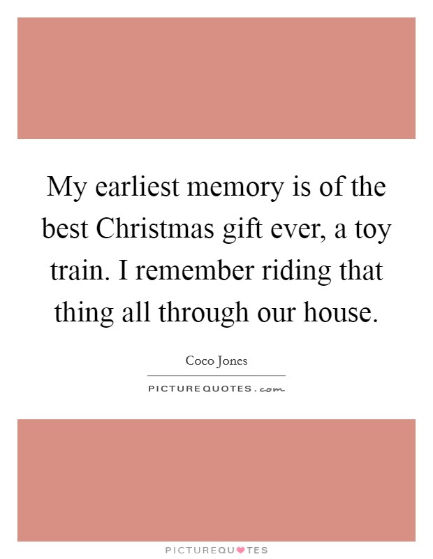 My earliest memory is of the best Christmas gift ever, a toy train. I remember riding that thing all through our house Picture Quote #1