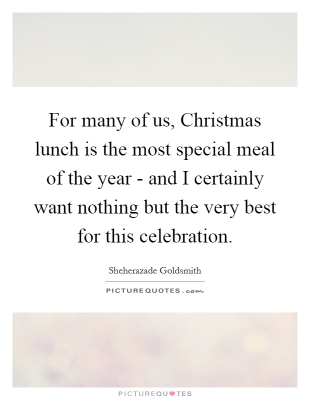 For many of us, Christmas lunch is the most special meal of the year - and I certainly want nothing but the very best for this celebration Picture Quote #1